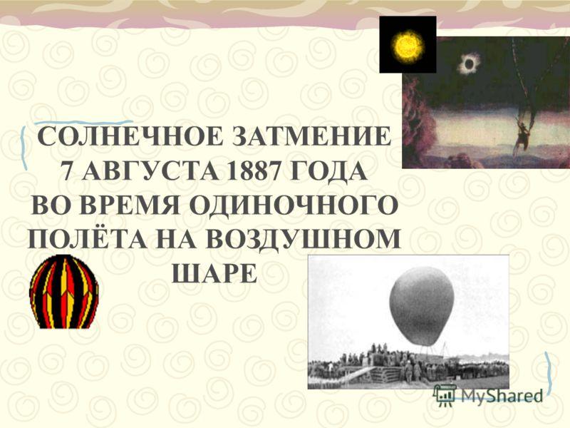 СОЛНЕЧНОЕ ЗАТМЕНИЕ 7 АВГУСТА 1887 ГОДА ВО ВРЕМЯ ОДИНОЧНОГО ПОЛЁТА НА ВОЗДУШНОМ ШАРЕ