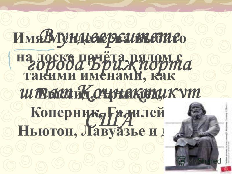 Имя Менделеева выбито на доске почёта рядом с такими именами, как Евклид, Архимед, Коперник, Галилей, Ньютон, Лавуазье и др. В университете города Брижпорта штат Коннектикут США