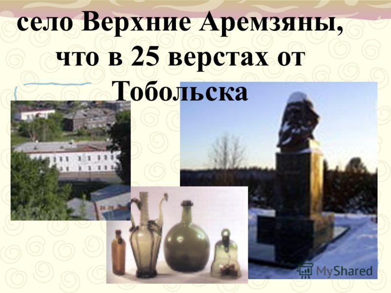 село Верхние Аремзяны, что в 25 верстах от Тобольска