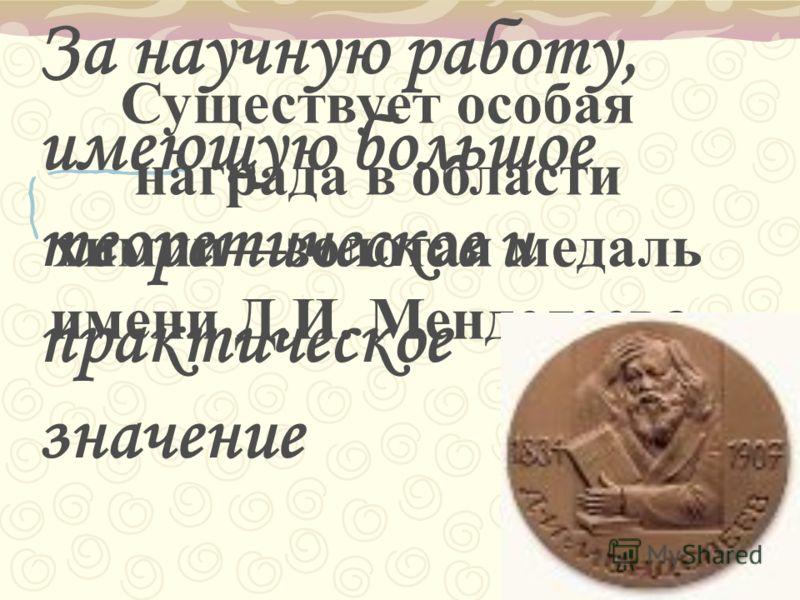 Существует особая награда в области химиизолотая медаль имени Д.И. Менделеева. За научную работу, имеющую большое теоретическое и практическое значение