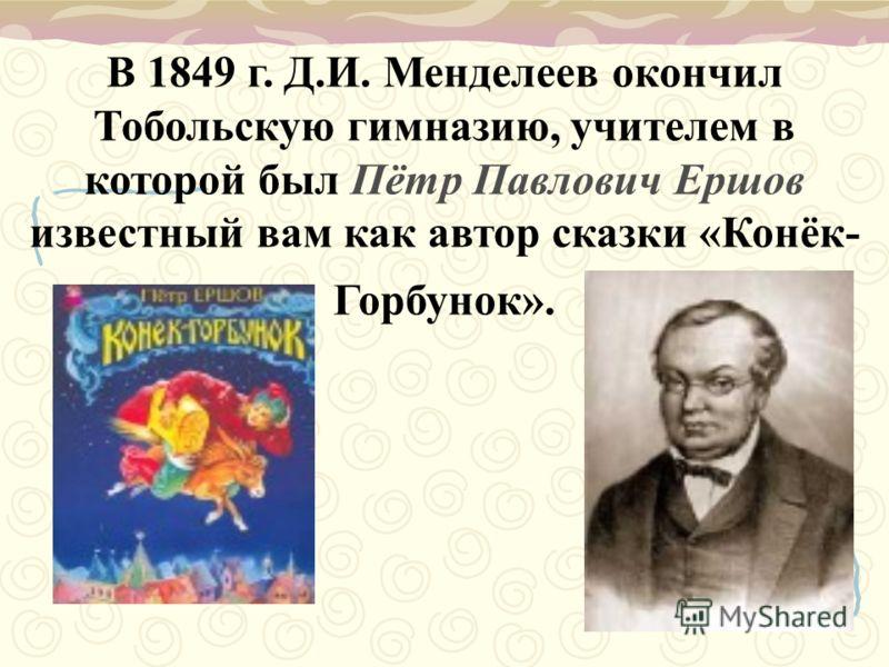 В 1849 г. Д.И. Менделеев окончил Тобольскую гимназию, учителем в которой был Пётр Павлович Ершов известный вам как автор сказки «Конёк- Горбунок».