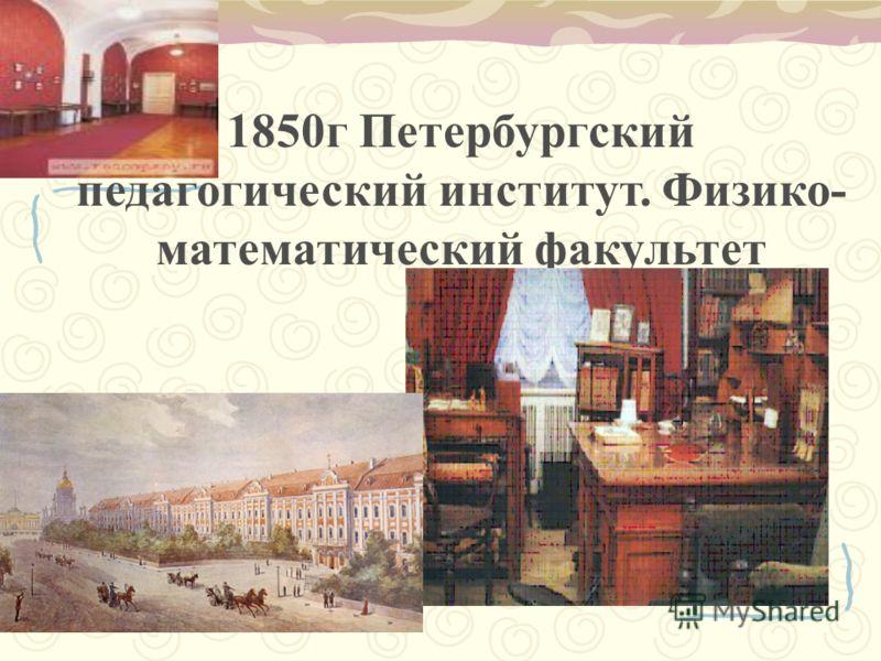 1850г Петербургский педагогический институт. Физико- математический факультет