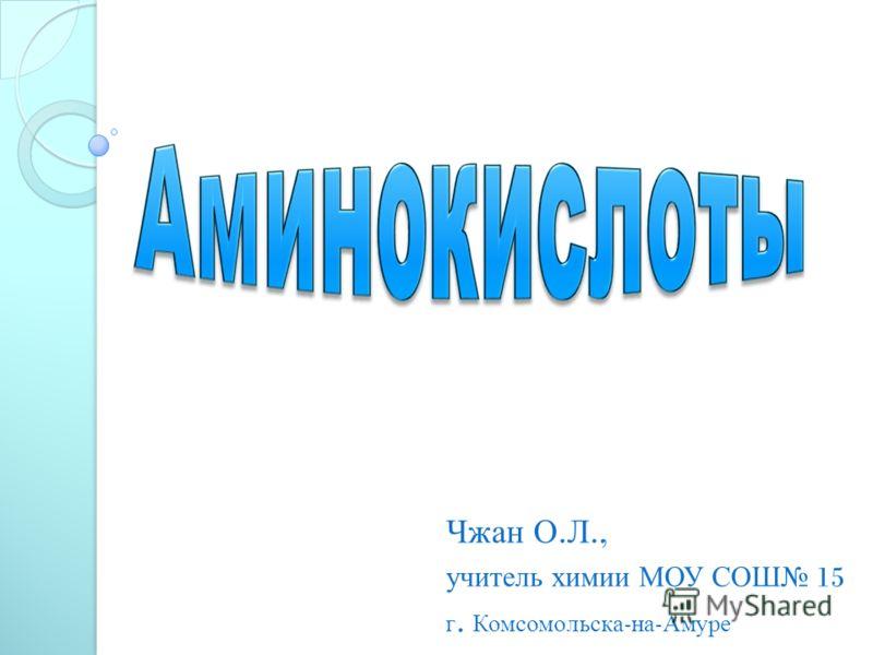 Чжан О. Л., учитель химии МОУ СОШ 15 г. Комсомольска - на - Амуре