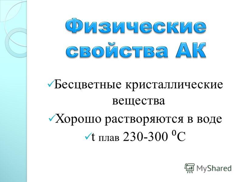 Бесцветные кристаллические вещества Хорошо растворяются в воде t плав 230-300 С
