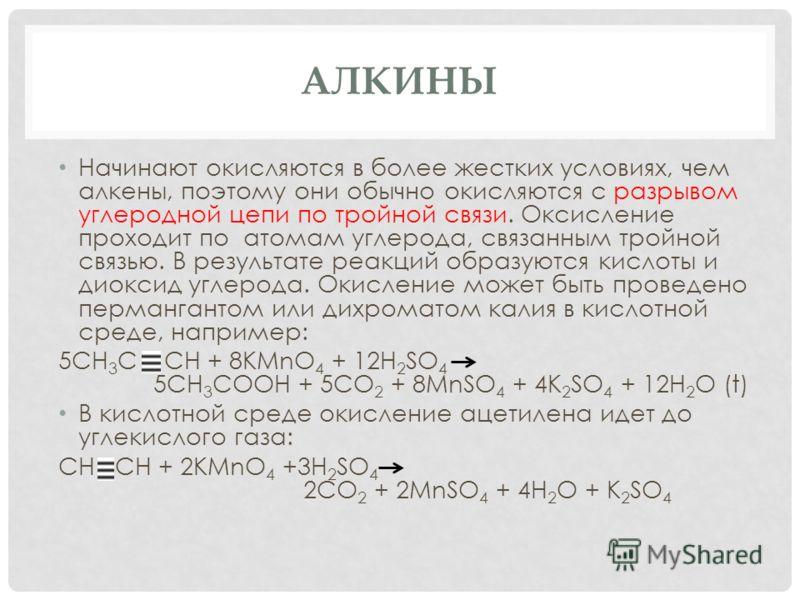 АЛКИНЫ Начинают окисляются в более жестких условиях, чем алкены, поэтому они обычно окисляются с разрывом углеродной цепи по тройной связи. Оксисление проходит по атомам углерода, связанным тройной связью. В результате реакций образуются кислоты и ди