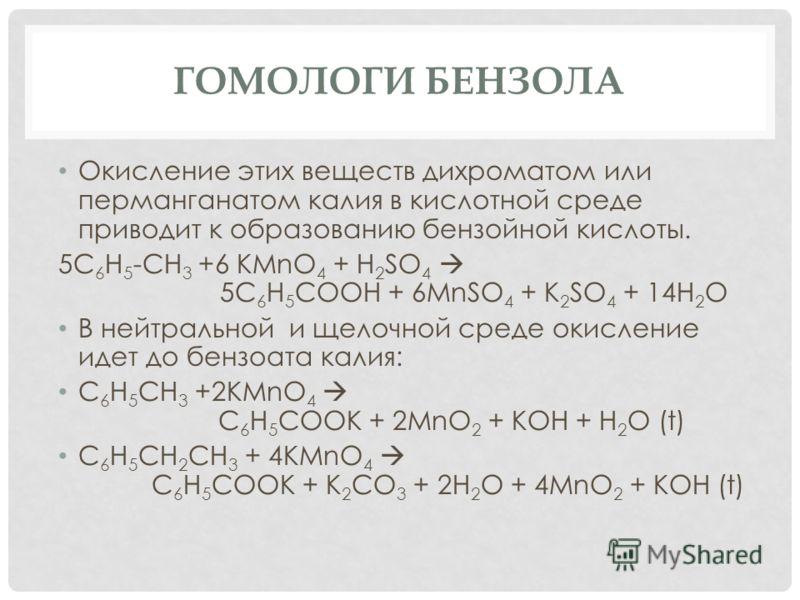 ГОМОЛОГИ БЕНЗОЛА Окисление этих веществ дихроматом или перманганатом калия в кислотной среде приводит к образованию бензойной кислоты. 5C 6 H 5 -CH 3 +6 KMnO 4 + H 2 SO 4 5C 6 H 5 COOH + 6MnSO 4 + K 2 SO 4 + 14H 2 O В нейтральной и щелочной среде оки