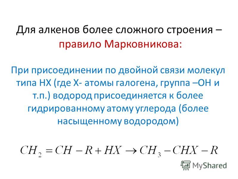 Для алкенов более сложного строения – правило Марковникова: При присоединении по двойной связи молекул типа НХ (где Х- атомы галогена, группа –ОН и т.п.) водород присоединяется к более гидрированному атому углерода (более насыщенному водородом)
