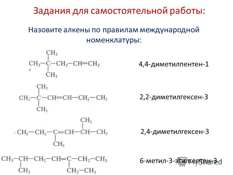 4,4-диметилпентен-1 6-метил-3-этилгептен-3 2,2-диметилгексен-3 2,4-диметилгексен-3 Назовите алкены по правилам международной номенклатуры: Задания для самостоятельной работы: