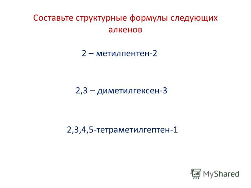 2 – метилпентен-2 2,3 – диметилгексен-3 2,3,4,5-тетраметилгептен-1 Составьте структурные формулы следующих алкенов