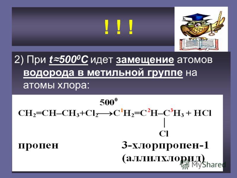 ! ! ! 2) При t 500 0 С идет замещение атомов водорода в метильной группе на атомы хлора: