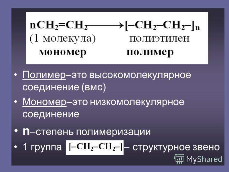 Полимер это высокомолекулярное соединение (вмс) Мономер это низкомолекулярное соединение n степень полимеризации 1 группа структурное звено