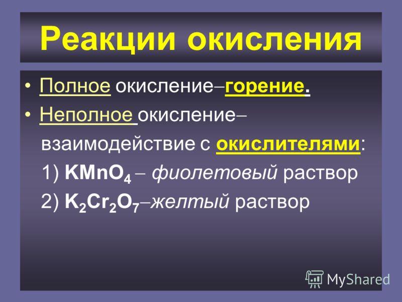 Реакции окисления Полное окисление горение. Неполное окисление взаимодействие с окислителями: 1) KMnO 4 фиолетовый раствор 2) K 2 Cr 2 O 7 желтый раствор