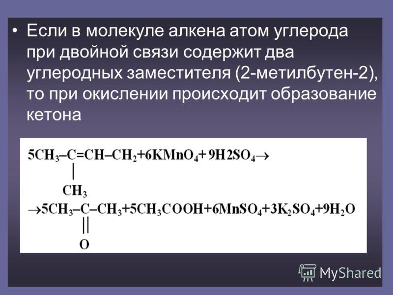 Если в молекуле алкена атом углерода при двойной связи содержит два углеродных заместителя (2-метилбутен-2), то при окислении происходит образование кетона