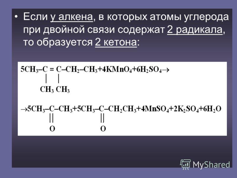 Если у алкена, в которых атомы углерода при двойной связи содержат 2 радикала, то образуется 2 кетона: