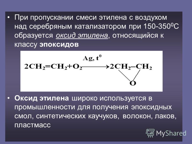 При пропускании смеси этилена с воздухом над серебряным катализатором при 150-350 0 С образуется оксид этилена, относящийся к классу эпоксидов Оксид этилена широко используется в промышленности для получения эпоксидных смол, синтетических каучуков, в