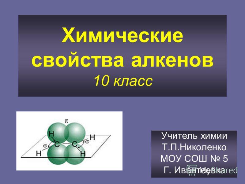 Химические свойства алкенов 10 класс Учитель химии Т.П.Николенко МОУ СОШ 5 Г. Ивантеевка