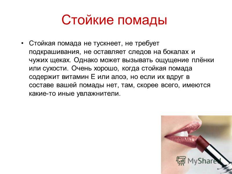 Стойкие помады Стойкая помада не тускнеет, не требует подкрашивания, не оставляет следов на бокалах и чужих щеках. Однако может вызывать ощущение плёнки или сухости. Очень хорошо, когда стойкая помада содержит витамин Е или алоэ, но если их вдруг в с