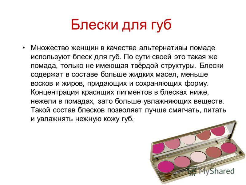 Блески для губ Множество женщин в качестве альтернативы помаде используют блеск для губ. По сути своей это такая же помада, только не имеющая твёрдой структуры. Блески содержат в составе больше жидких масел, меньше восков и жиров, придающих и сохраня