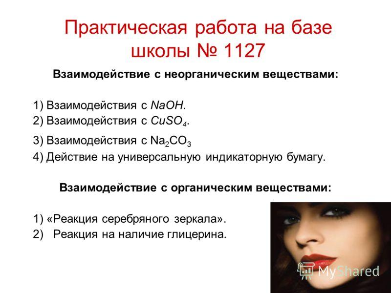Практическая работа на базе школы 1127 Взаимодействие с неорганическим веществами: 1) Взаимодействия с NaOH. 2) Взаимодействия с CuSO 4. 3) Взаимодействия с Na 2 CO 3 4) Действие на универсальную индикаторную бумагу. Взаимодействие с органическим вещ