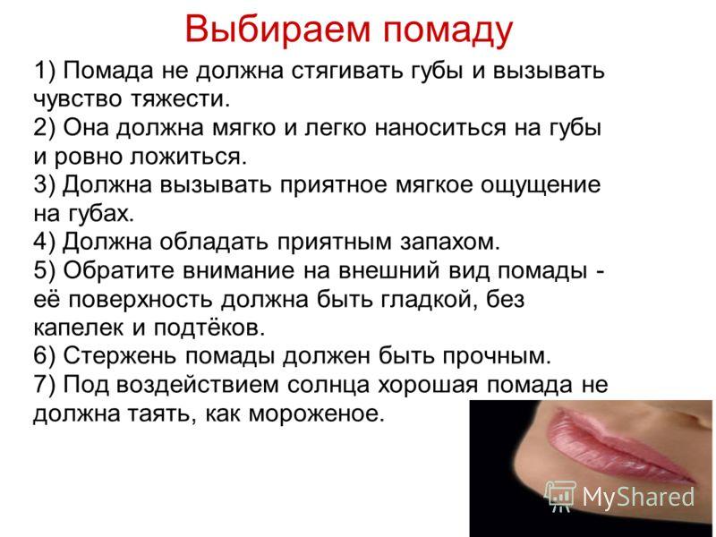Выбираем помаду 1) Помада не должна стягивать губы и вызывать чувство тяжести. 2) Она должна мягко и легко наноситься на губы и ровно ложиться. 3) Должна вызывать приятное мягкое ощущение на губах. 4) Должна обладать приятным запахом. 5) Обратите вни