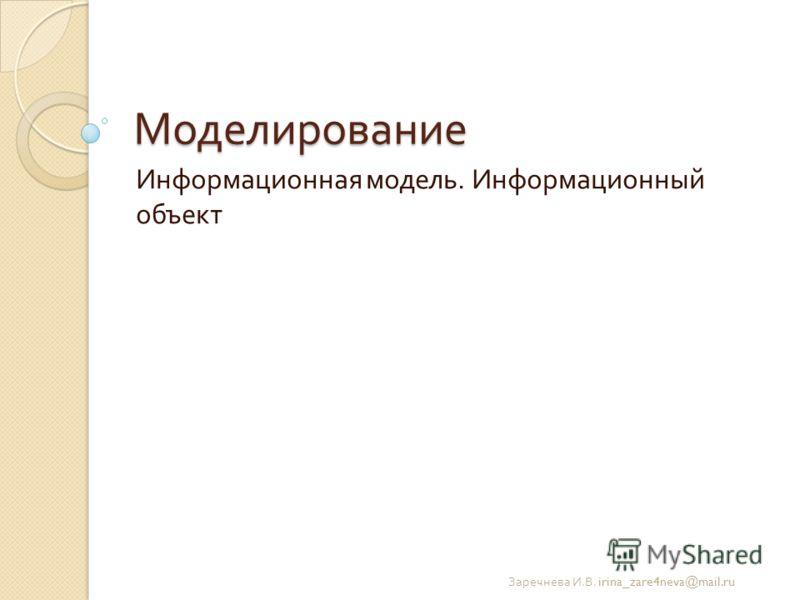 Моделирование Информационная модель. Информационный объект Заречнева И. В. irina_zare4neva@mail.ru