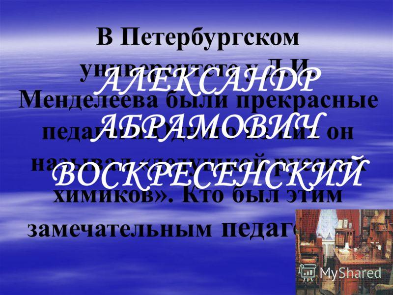 В Петербургском университете у Д.И. Менделеева были прекрасные педагоги.Одного из них он называл «дедушкой русских химиков». Кто был этим замечательным педагогом? АЛЕКСАНДР АБРАМОВИЧ ВОСКРЕСЕНСКИЙ