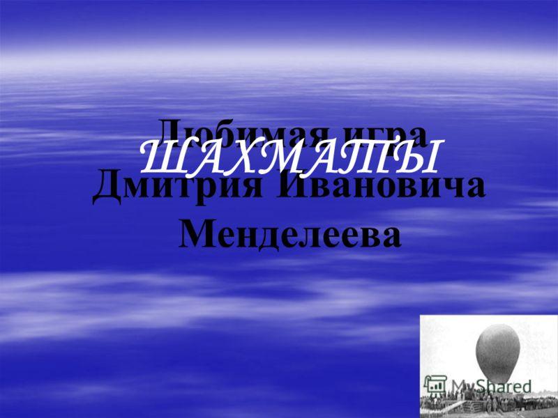 Любимая игра Дмитрия Ивановича Менделеева ШАХМАТЫ