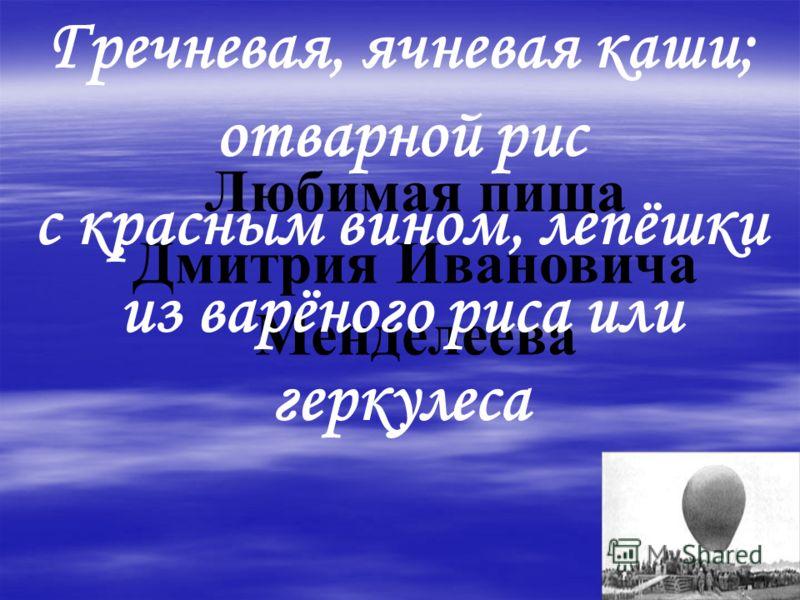 Любимая пища Дмитрия Ивановича Менделеева Гречневая, ячневая каши; отварной рис с красным вином, лепёшки из варёного риса или геркулеса