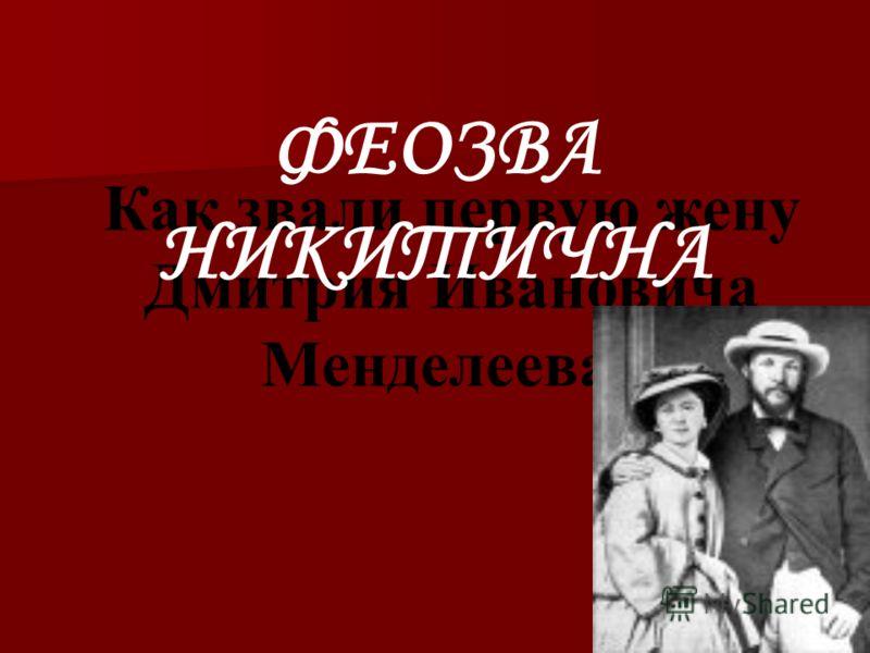Как звали первую жену Дмитрия Ивановича Менделеева? ФЕОЗВА НИКИТИЧНА