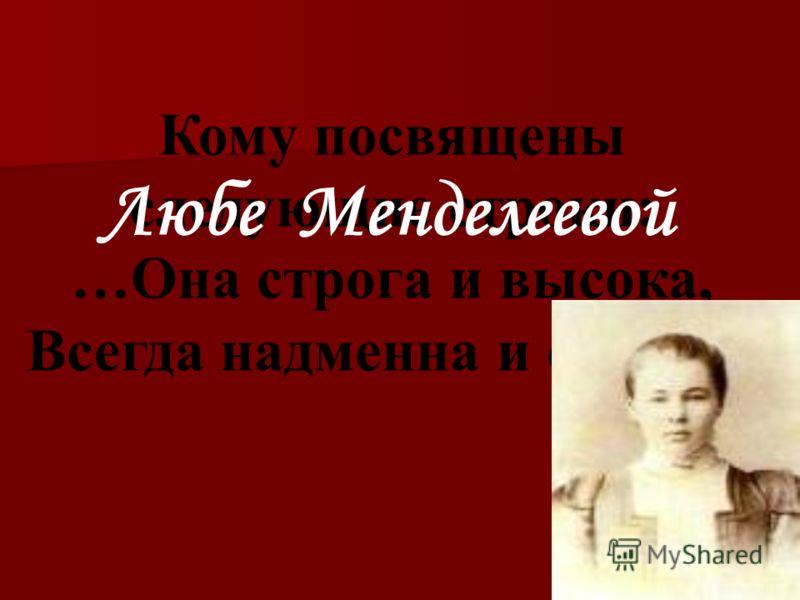 Кому посвящены следующие строки: …Она строга и высока, Всегда надменна и сурова.. Любе Менделеевой