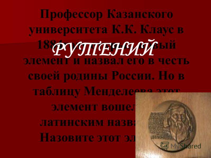 Профессор Казанского университета К.К. Клаус в 1884году открыл новый элемент и назвал его в честь своей родины России. Но в таблицу Менделеева этот элемент вошел под латинским названием. Назовите этот элемент. РУТЕНИЙ