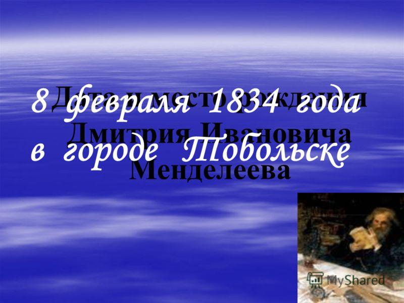 Дата и место рождения Дмитрия Ивановича Менделеева 8 февраля 1834 года в городе Тобольске