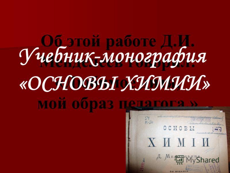 Об этой работе Д.И. Менделеев говорил: «Любимое дитя, мой образ педагога.» Учебник-монография «ОСНОВЫ ХИМИИ»