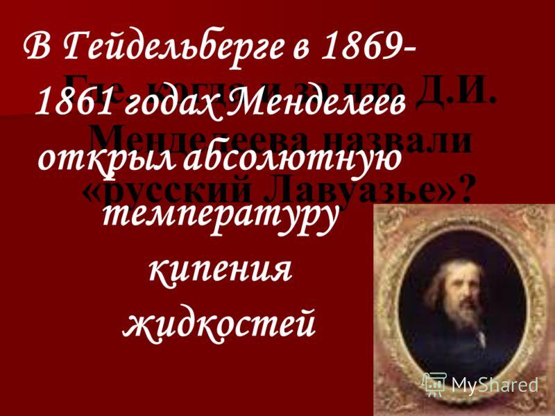 Где, когда и за что Д.И. Менделеева назвали «русский Лавуазье»? В Гейдельберге в 1869- 1861 годах Менделеев открыл абсолютную температуру кипения жидкостей