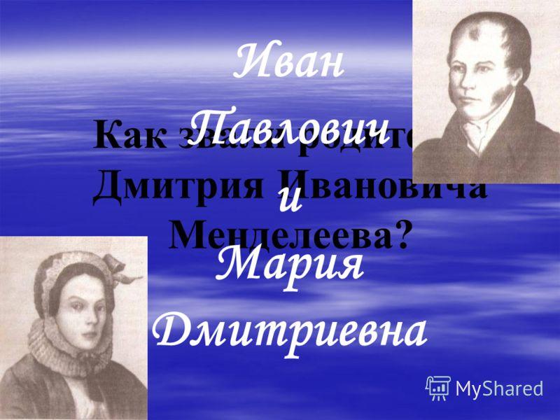 Как звали родителей Дмитрия Ивановича Менделеева? Иван Павлович и Мария Дмитриевна