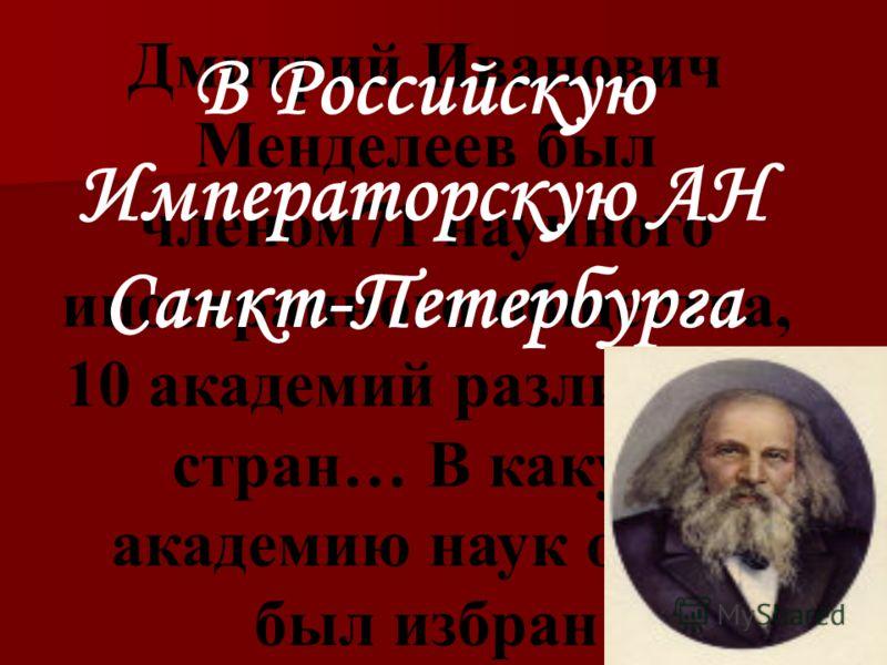 Дмитрий Иванович Менделеев был членом71 научного иностранного общества, 10 академий различных стран… В какую академию наук он не был избран В Российскую Императорскую АН Санкт-Петербурга