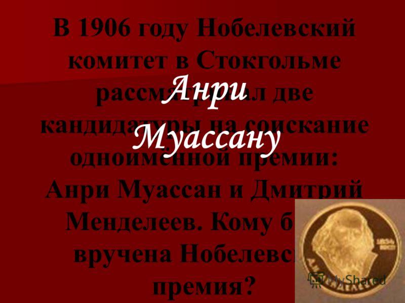 В 1906 году Нобелевский комитет в Стокгольме рассматривал две кандидатуры на соискание одноимённой премии: Анри Муассан и Дмитрий Менделеев. Кому была вручена Нобелевская премия? Анри Муассану