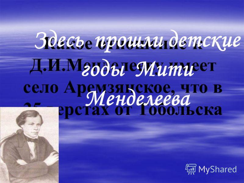 Какое отношение к Д.И.Менделееву имеет село Аремзянское, что в 25 верстах от Тобольска Здесь прошли детские годы Мити Менделеева
