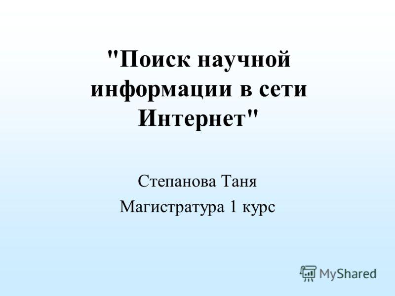 Поиск научной информации в сети Интернет Степанова Таня Магистратура 1 курс