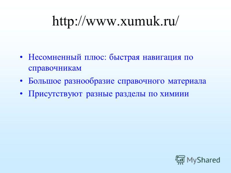 http://www.xumuk.ru/ Несомненный плюс: быстрая навигация по справочникам Большое разнообразие справочного материала Присутствуют разные разделы по химиии