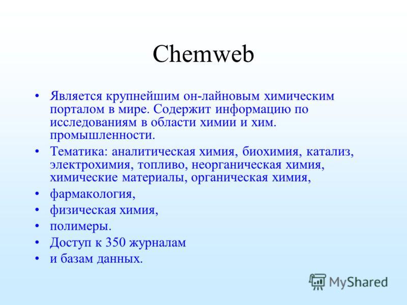Chemweb Является крупнейшим он-лайновым химическим порталом в мире. Cодержит информацию по исследованиям в области химии и хим. промышленности. Тематика: аналитическая химия, биохимия, катализ, электрохимия, топливо, неорганическая химия, химические