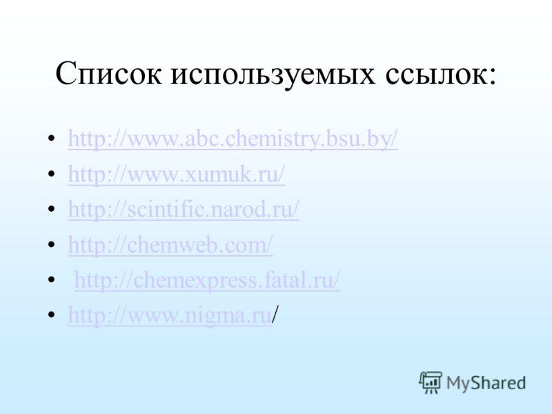 Список используемых ссылок: http://www.abc.chemistry.bsu.by/ http://www.xumuk.ru/ http://scintific.narod.ru/ http://сhemweb.com/ http://chemexpress.fatal.ru/ http://www.nigma.ru/http://www.nigma.ru
