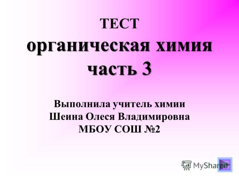 органическая химия часть 3 ТЕСТ органическая химия часть 3 Выполнила учитель химии Шеина Олеся Владимировна МБОУ СОШ 2