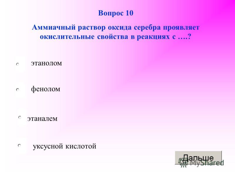 этаналем фенолом уксусной кислотой этанолом Вопрос 10 Аммиачный раствор оксида серебра проявляет окислительные свойства в реакциях с ….?