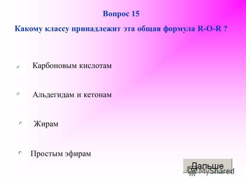 Простым эфирам Вопрос 15 Какому классу принадлежит эта общая формула R-O-R ? Альдегидам и кетонам Жирам Карбоновым кислотам