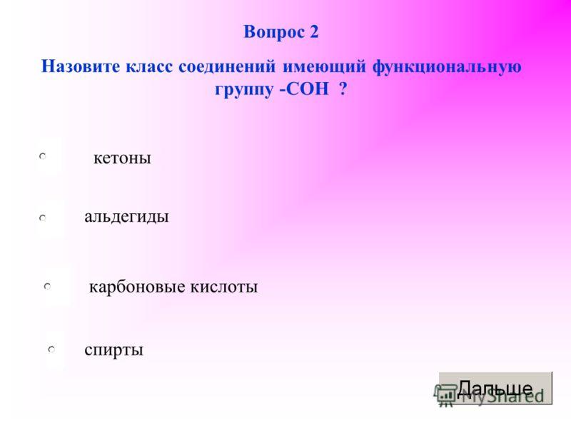 Вопрос 2 Назовите класс соединений имеющий функциональную группу -СОН ? кетоны альдегиды карбоновые кислоты спирты