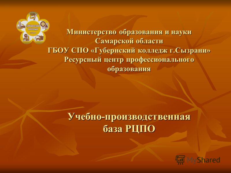 Министерство образования и науки Самарской области ГБОУ СПО «Губернский колледж г.Сызрани» Ресурсный центр профессионального образования Учебно-производственная база РЦПО
