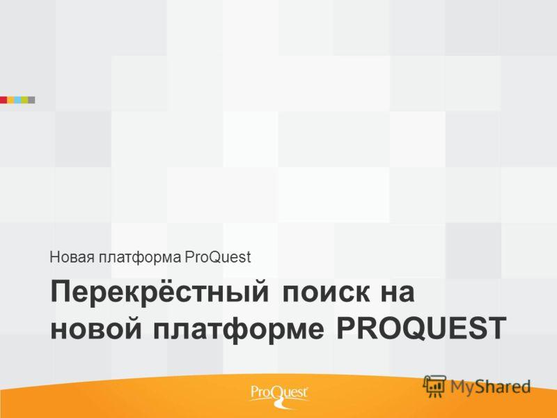 Перекрёстный поиск на новой платформе PROQUEST Новая платформа ProQuest