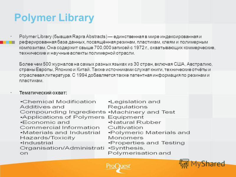 Polymer Library Polymer Library (бывшая Rapra Abstracts) единственная в мире индексированная и реферированная база данных, посвящённая резинам, пластикам, клеям и полимерным композитам. Она содержит свыше 700,000 записей с 1972 г., охватывающих комме