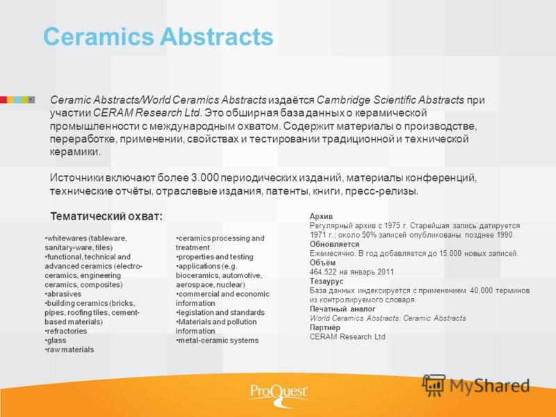 Ceramics Abstracts Ceramic Abstracts/World Ceramics Abstracts издаётся Cambridge Scientific Abstracts при участии CERAM Research Ltd. Это обширная база данных о керамической промышленности с международным охватом. Содержит материалы о производстве, п
